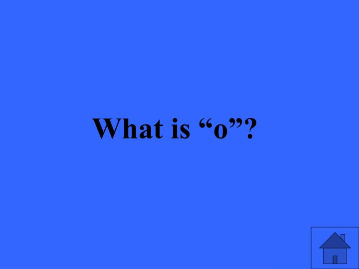 """What is """"o""""?"""