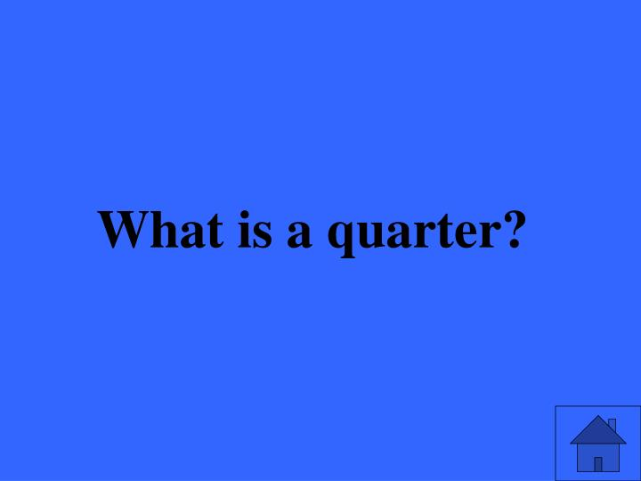 What is a quarter?