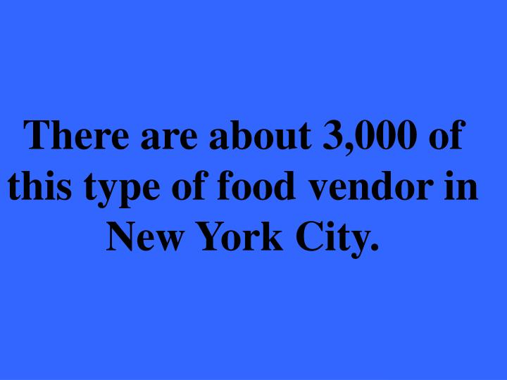 There are about 3,000 of this type of food vendor in New York City.