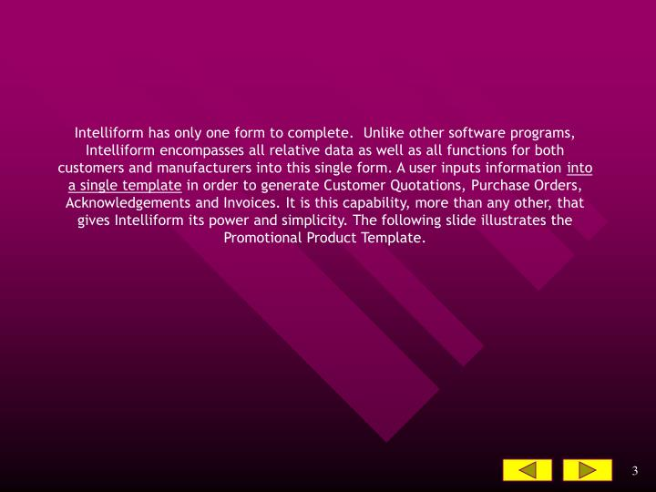 Intelliform has only one form to complete.  Unlike other software programs, Intelliform encompasses ...