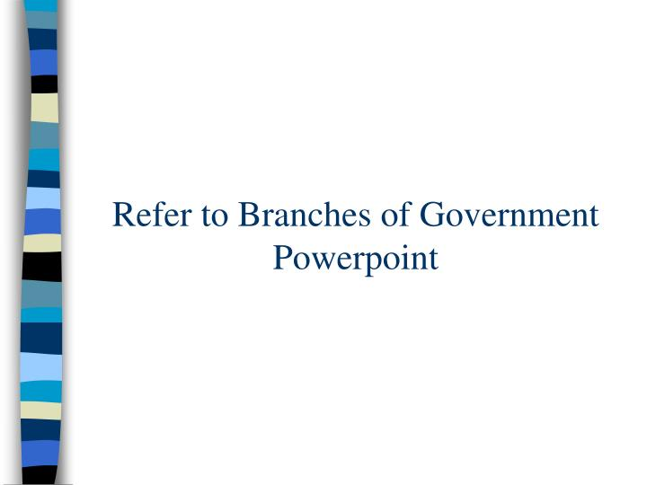 Refer to Branches of Government Powerpoint