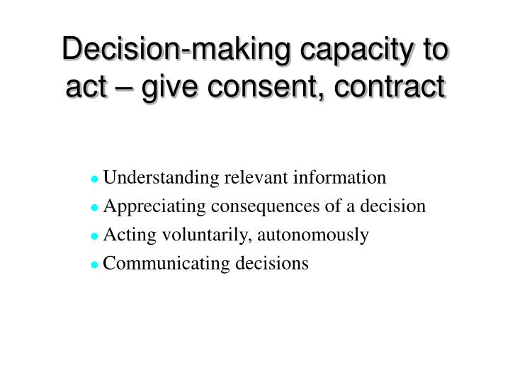 Decision-making capacity to act – give consent, contract
