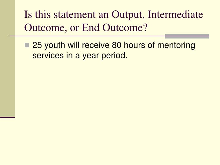 Is this statement an Output, Intermediate Outcome, or End Outcome?