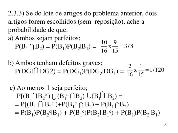 2.3.3) Se do lote de artigos do problema anterior, dois artigos forem escolhidos (sem  reposição), ache a probabilidade de que:
