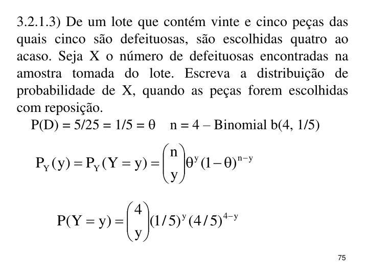 3.2.1.3) De um lote que contém vinte e cinco peças das quais cinco são defeituosas, são escolhidas quatro ao acaso. Seja X o número de defeituosas encontradas na amostra tomada do lote. Escreva a distribuição de probabilidade de X, quando as peças forem escolhidas com reposição.
