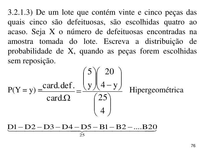3.2.1.3) De um lote que contém vinte e cinco peças das quais cinco são defeituosas, são escolhidas quatro ao acaso. Seja X o número de defeituosas encontradas na amostra tomada do lote. Escreva a distribuição de probabilidade de X, quando as peças forem escolhidas sem reposição.