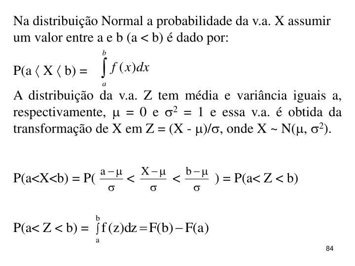 Na distribuição Normal a probabilidade da v.a. X assumir um valor entre a e b (a < b) é dado por:
