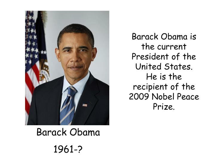 Barack Obama is the current President of the United States.  He is the recipient of the 2009 Nobel Peace Prize.