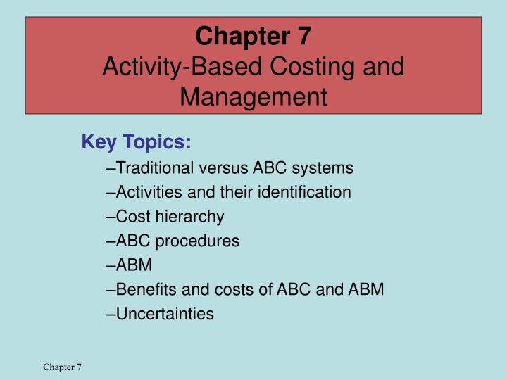 chapter 3 activity based costing An activity-based costing system 5-3 abc's 7 steps step 1: identify the products that are the chosen cost objects step 2: identify the direct costs of the products step 3: select the activities and cost-allocation bases to use for allocating indirect costs to the products.