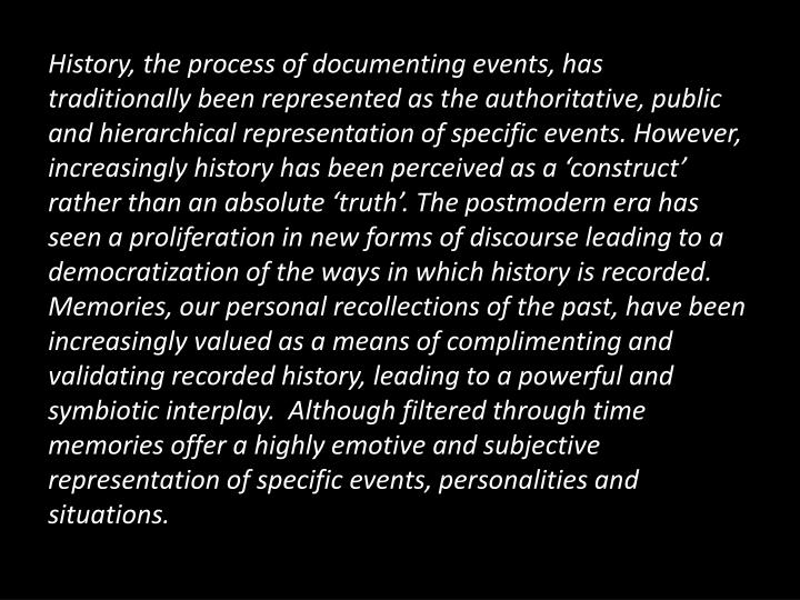 History, the process of documenting events, has traditionally been represented as the authoritative, public and hierarchical representation of specific events. However, increasingly history has been perceived as a 'construct' rather than an absolute 'truth'. The postmodern era has seen a proliferation in new forms of discourse leading to a democratization of the ways in which history is recorded. Memories, our personal recollections of the past, have been increasingly valued as a means of complimenting and validating recorded history, leading to a powerful and symbiotic interplay.  Although filtered through time memories offer a highly emotive and subjective representation of specific events, personalities and situations.