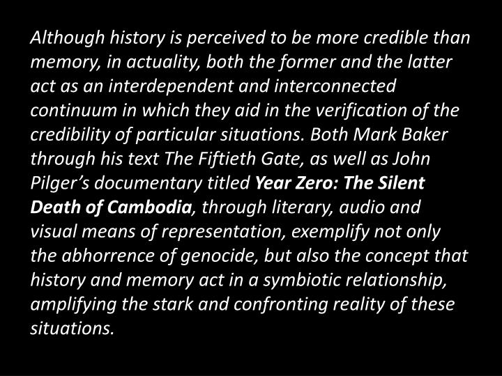 Although history is perceived to be more credible than memory, in actuality, both the former and the latter act as an interdependent and interconnected continuum in which they aid in the verification of the credibility of particular situations. Both Mark Baker through his text The Fiftieth Gate, as well as John Pilger's documentary titled