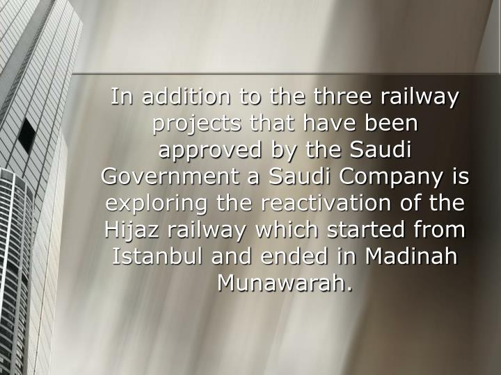 In addition to the three railway projects that have been approved by the Saudi Government a Saudi Company is exploring the reactivation of the Hijaz railway which started from Istanbul and ended in Madinah Munawarah.
