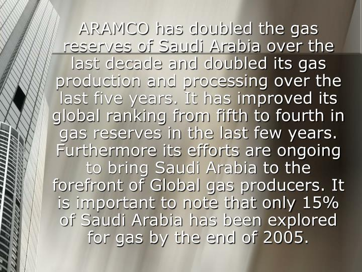 ARAMCO has doubled the gas reserves of Saudi Arabia over the last decade and doubled its gas production and processing over the last five years. It has improved its global ranking from fifth to fourth in gas reserves in the last few years. Furthermore its efforts are ongoing to bring Saudi Arabia to the forefront of Global gas producers. It is important to note that only 15% of Saudi Arabia has been explored for gas by the end of 2005.