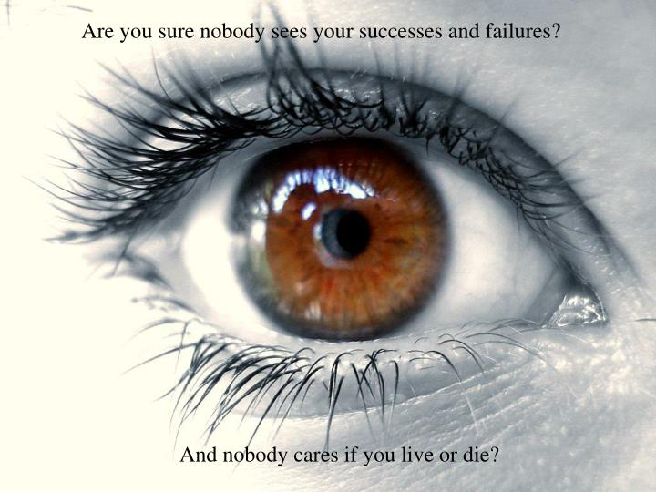 Are you sure nobody sees your successes and failures?