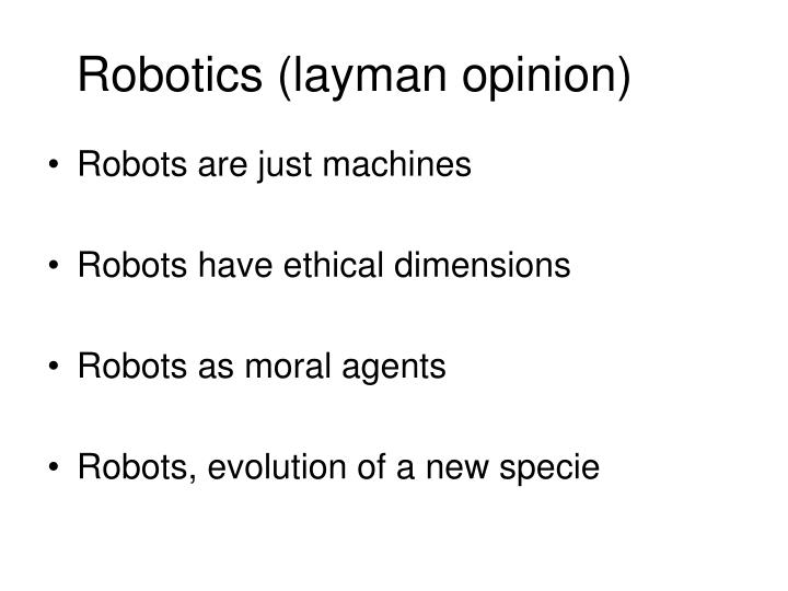 "ethics in robotics essay When robots are used by humans for different tasks, this creates a situation in which the ""mimetic desire"" is articulated either as a question of justice (a future robot divide) or as new kind of envy this time is the object of envy not the robot itself but the other human using/having it."