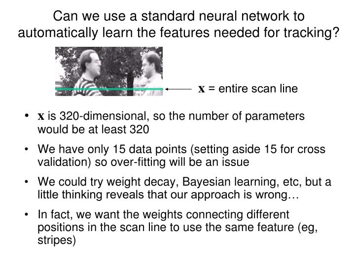 Can we use a standard neural network to automatically learn the features needed for tracking?