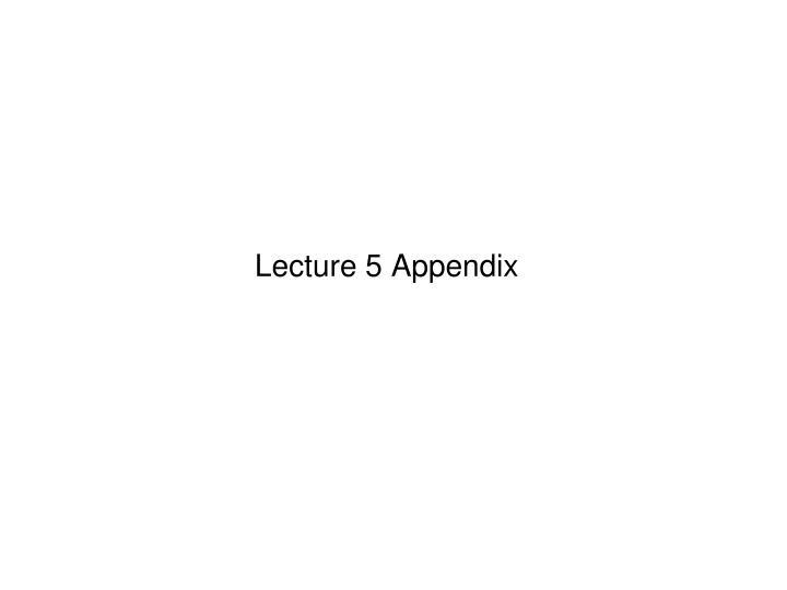 Lecture 5 Appendix