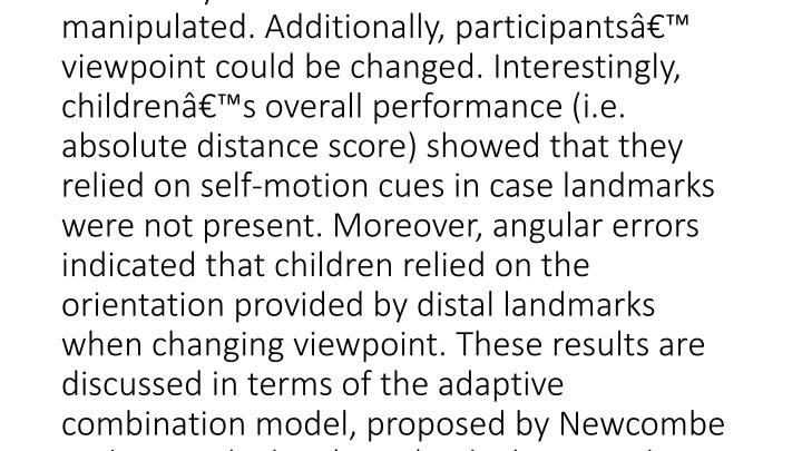 """<meta name=""""DCTERMS.abstract"""" content=""""In order to locate objects in an enclosed environment animals and humans use visual and non-visual distance and direction cues. In the present study, we were interested in children's ability to relocate an object on the basis of self-motion cues and local and distal color cues for orientation. Five to 9-yearold children were tested on an object location memory task in which, between presentation and test, the availability of local cues and distal cues were manipulated. Additionally, participants' viewpoint could be changed. Interestingly, children's overall performance (i.e. absolute distance score) showed that they relied on self-motion cues in case landmarks were not present. Moreover, angular errors indicated that children relied on the orientation provided by distal landmarks when changing viewpoint. These results are discussed in terms of the adaptive combination model, proposed by Newcombe and Huttenlocher (2006), which states that different information sources are weighted differently over the course of development."""" xml:lang=""""nl_NL"""" />"""