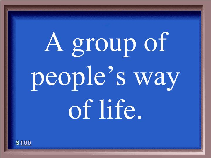 A group of people's way of life.