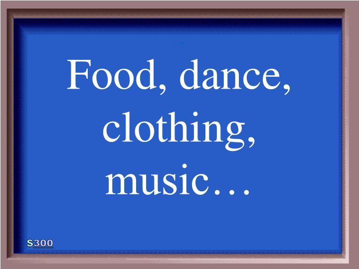 Food, dance, clothing, music…