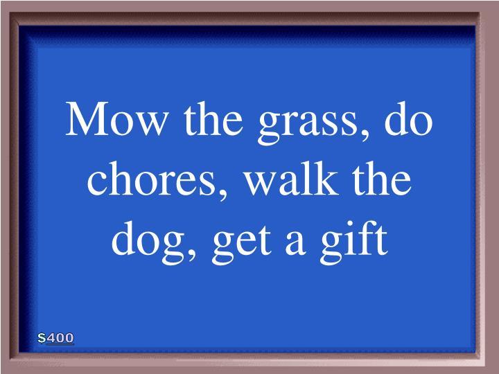 Mow the grass, do chores, walk the dog, get a gift