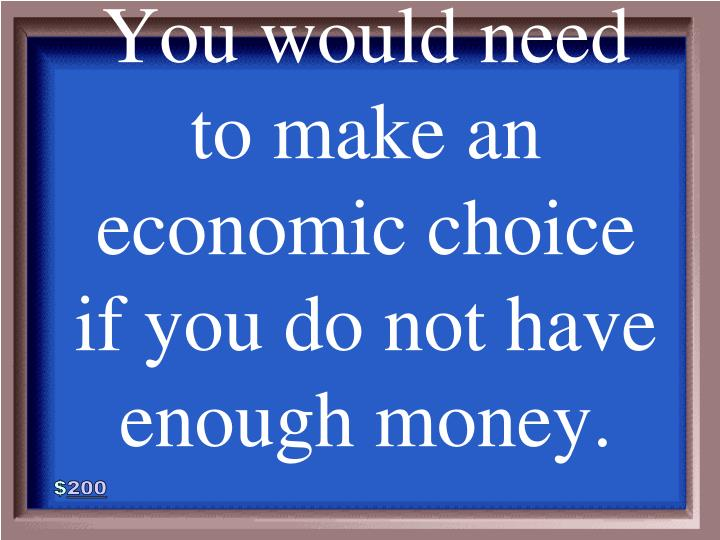 You would need to make an economic choice if you do not have enough money.
