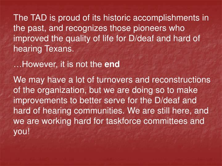 The TAD is proud of its historic accomplishments in the past, and recognizes those pioneers who improved the quality of life for D/deaf and hard of hearing Texans.