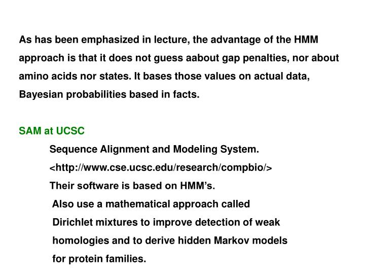 As has been emphasized in lecture, the advantage of the HMM approach is that it does not guess aabout gap penalties, nor about amino acids nor states. It bases those values on actual data, Bayesian probabilities based in facts.