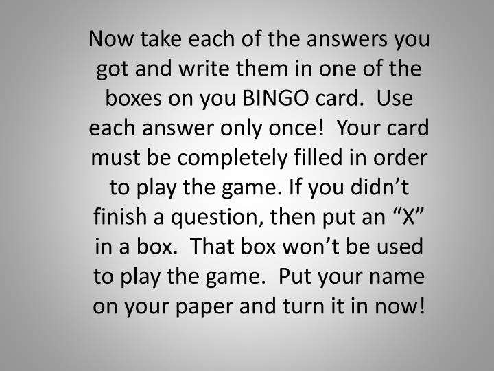 "Now take each of the answers you got and write them in one of the boxes on you BINGO card.  Use each answer only once!  Your card must be completely filled in order to play the game. If you didn't finish a question, then put an ""X"" in a box.  That box won't be used to play the game.  Put your name on your paper and turn it in now!"