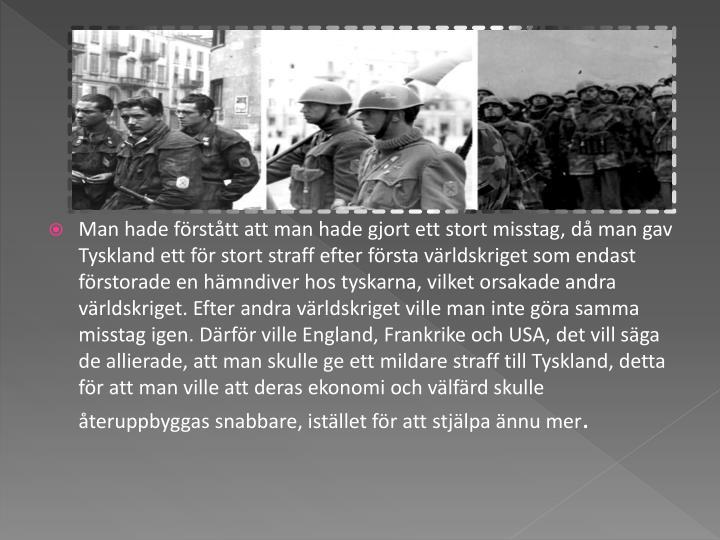 Man hade förstått att man hade gjort ett stort misstag, då man gav Tyskland ett för stort straff efter första världskriget som endast förstorade en hämndiver hos tyskarna, vilket orsakade andra världskriget. Efter andra världskriget ville man inte göra samma misstag igen. Därför ville England, Frankrike och USA, det vill säga de allierade, att man skulle ge ett mildare straff till Tyskland, detta för att man ville att deras ekonomi och välfärd skulle återuppbyggas snabbare, istället för att stjälpa ännu mer