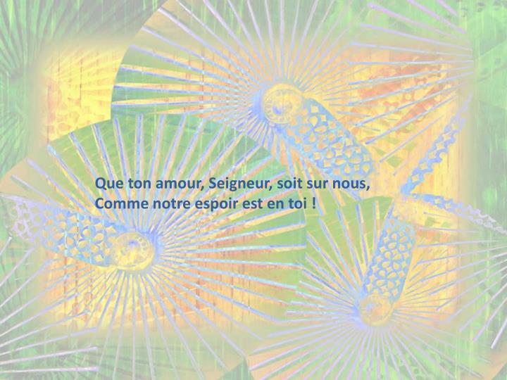 Que ton amour, Seigneur, soit sur nous,