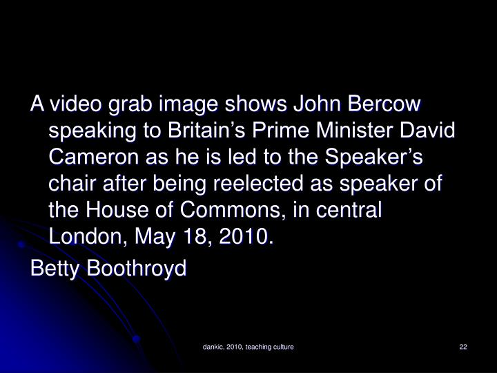 A video grab image shows John Bercow speaking to Britain's Prime Minister David Cameron as he is led to the Speaker's chair after being reelected as speaker of the House of Commons, in central London, May 18, 2010.