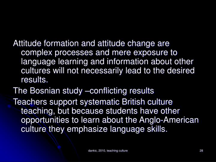 Attitude formation and attitude change are complex processes and mere exposure to language learning and information about other cultures will not necessarily lead to the desired results.
