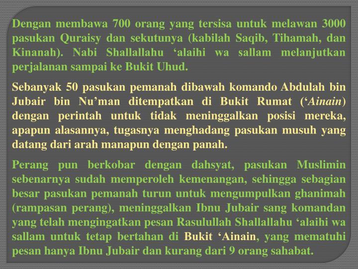 Dengan membawa 700 orang yang tersisa untuk melawan 3000 pasukan Quraisy dan sekutunya (kabilah Saqib, Tihamah, dan Kinanah). Nabi Shallallahu 'alaihi wa sallam melanjutkan perjalanan sampai ke Bukit Uhud.