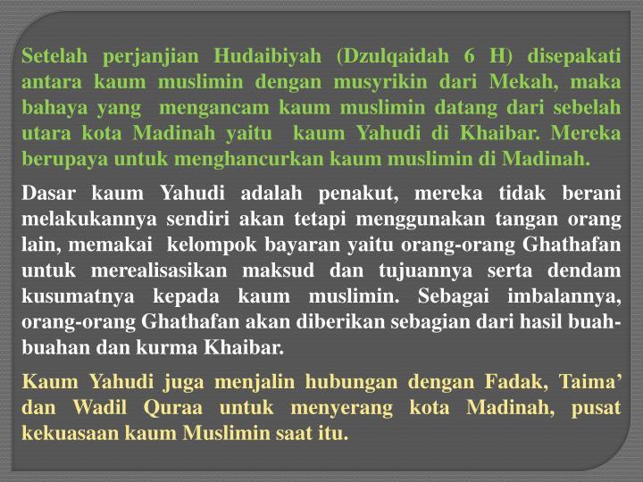 Setelah perjanjian Hudaibiyah (Dzulqaidah 6 H) disepakati antara kaum muslimin dengan musyrikin dari Mekah, maka bahaya yang mengancam kaum muslimin datang dari sebelah utara kota Madinah yaitu kaum Yahudi di Khaibar. Mereka berupaya untuk menghancurkan kaum muslimin di Madinah.