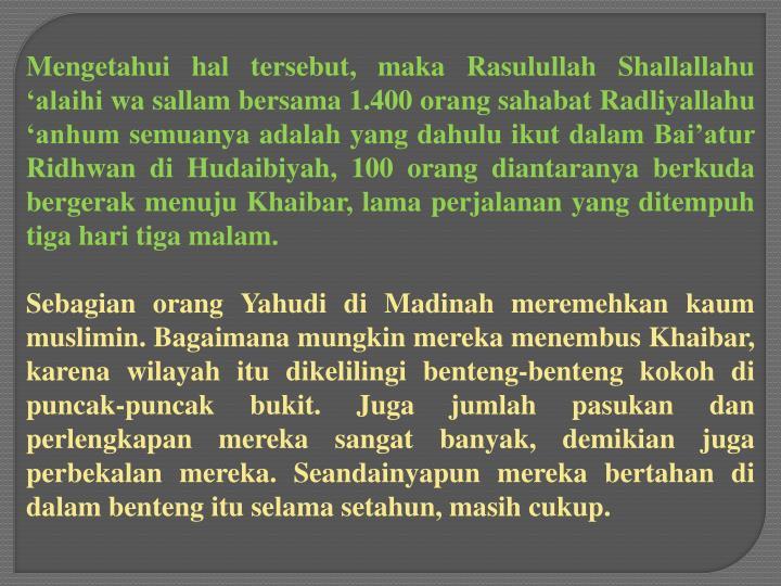 Mengetahui hal tersebut, maka Rasulullah Shallallahu 'alaihi wa sallam bersama 1.400 orang sahabat Radliyallahu 'anhum semuanya adalah yang dahulu ikut dalam Bai'atur Ridhwan di Hudaibiyah, 100 orang diantaranya berkuda bergerak menuju Khaibar, lama perjalanan yang ditempuh tiga hari tiga malam.