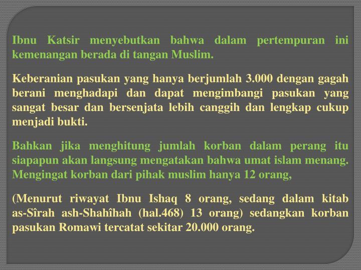 Ibnu Katsir menyebutkan bahwa dalam pertempuran ini kemenangan berada di tangan Muslim.