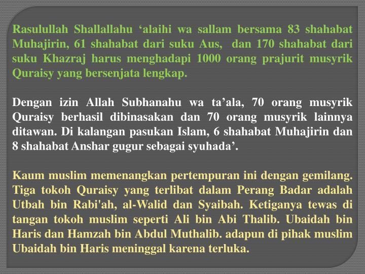 Rasulullah Shallallahu 'alaihi wa sallam bersama 83 shahabat Muhajirin, 61 shahabat dari suku Aus, dan 170 shahabat dari suku Khazraj harus menghadapi 1000 orang prajurit musyrik Quraisy yang bersenjata lengkap.