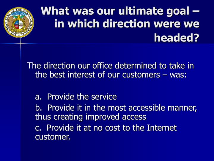 What was our ultimate goal – in which direction were we headed?