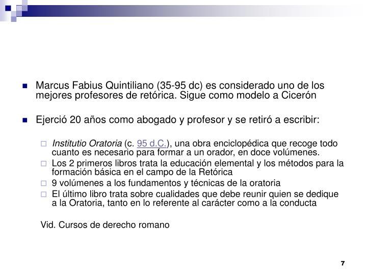 Marcus Fabius Quintiliano (35-95 dc) es considerado uno de los mejores profesores de retórica. Sigue como modelo a Cicerón