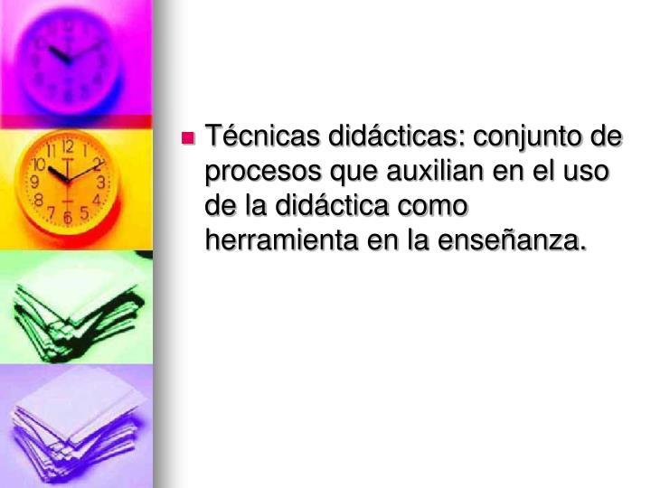Técnicas didácticas: conjunto de procesos que auxilian en el uso de la didáctica como herramienta en la enseñanza.