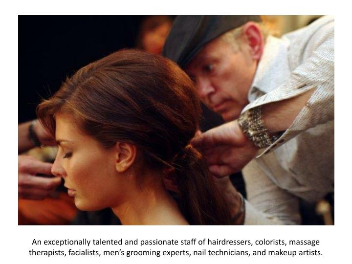 An exceptionally talented and passionate staff of hairdressers, colorists, massage therapists,