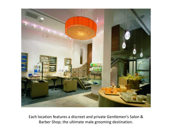Each location features a discreet and private Gentlemen's Salon & Barber Shop; the ultimate male grooming destination.