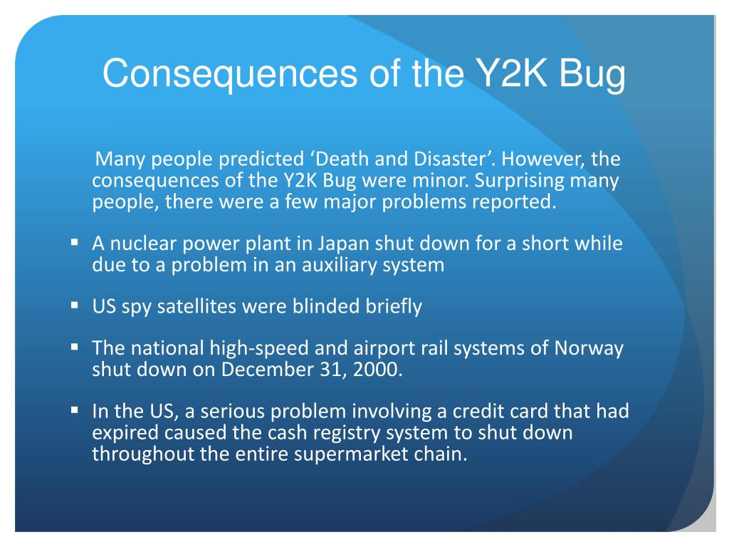 solution for the y2k bug The y2k bug was a computer software and hardware companies raced to fix the bug and provided y2k compliant programs to help the simplest solution was the.