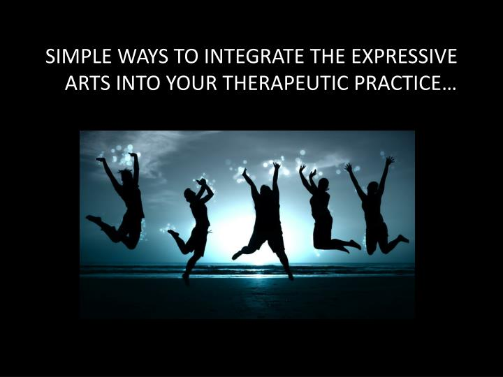 SIMPLE WAYS TO INTEGRATE THE EXPRESSIVE ARTS INTO YOUR THERAPEUTIC PRACTICE…