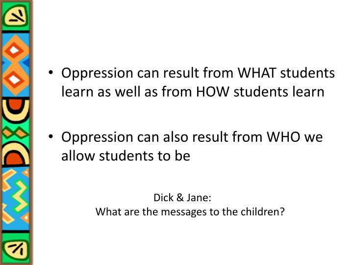 Oppression can result from WHAT students learn as well as from HOW students learn