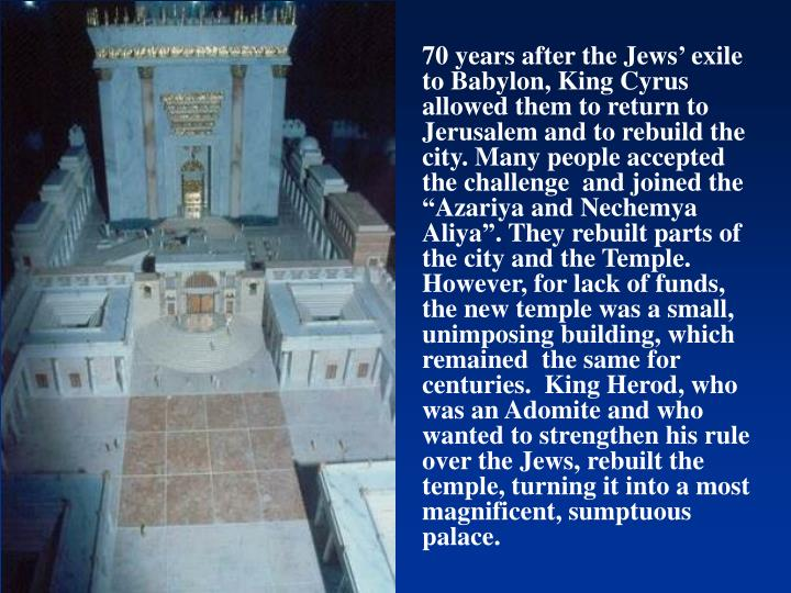 """70 years after the Jews' exile to Babylon, King Cyrus allowed them to return to Jerusalem and to rebuild the city. Many people accepted the challenge  and joined the """"Azariya and Nechemya Aliya"""". They rebuilt parts of the city and the Temple. However, for lack of funds, the new temple was a small, unimposing building, which remained  the same for centuries."""