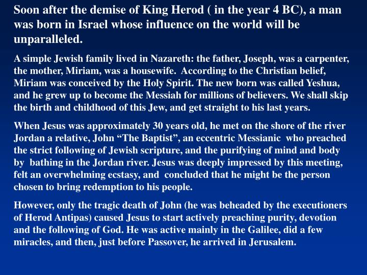 Soon after the demise of King Herod ( in the year 4 BC), a man was born in Israel whose influence on the world will be unparalleled.