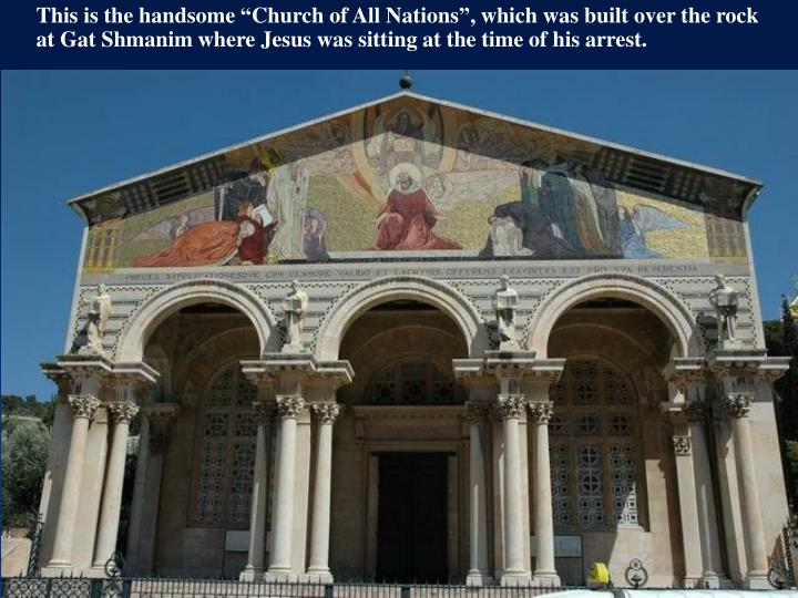 """This is the handsome """"Church of All Nations"""", which was built over the rock at Gat Shmanim where Jesus was sitting at the time of his arrest."""
