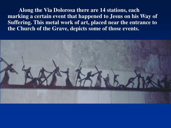 Along the Via Dolorosa there are 14 stations, each marking a certain event that happened to Jesus on his Way of Suffering. This metal work of art, placed near the entrance to the Church of the Grave, depicts some of those events.